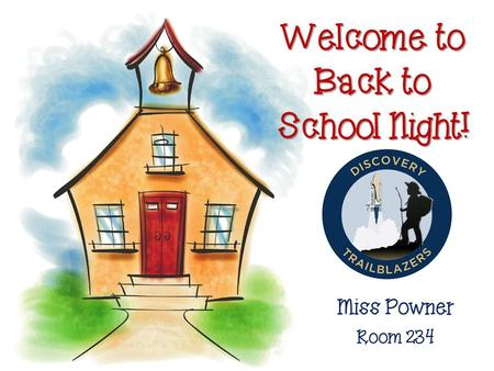 Welcome to Back to School Night! Miss Powner Room 234.
