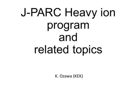 J-PARC Heavy ion program and related topics K. Ozawa (KEK)
