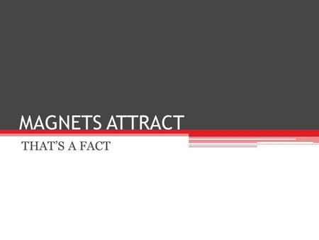 MAGNETS ATTRACT THAT'S A FACT. Magnetic Attraction What objects are attracted to magnets? What is not attracted to a magnet? What are the differences.