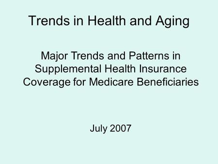 Trends in Health and Aging Major Trends and Patterns in Supplemental Health Insurance Coverage for Medicare Beneficiaries July 2007.