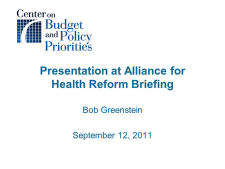 Presentation at Alliance for Health Reform Briefing Bob Greenstein September 12, 2011.