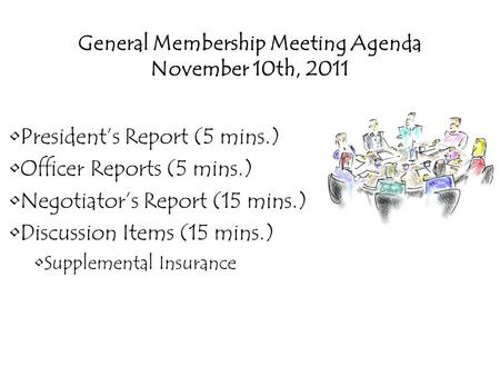 General Membership Meeting Agenda November 10th, 2011 President's Report (5 mins.) Officer Reports (5 mins.) Negotiator's Report (15 mins.) Discussion.