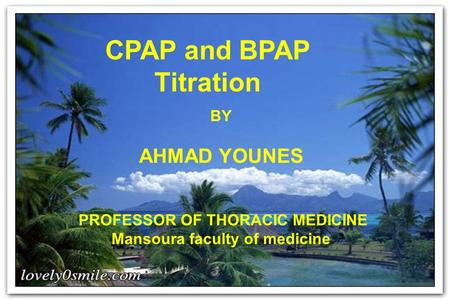 CPAP and BPAP Titration BY AHMAD YOUNES PROFESSOR OF THORACIC MEDICINE Mansoura faculty of medicine.