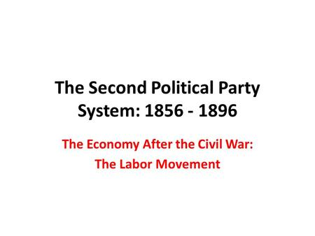 The Second Political Party System: 1856 - 1896 The Economy After the Civil War: The Labor Movement.