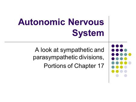Autonomic Nervous System A look at sympathetic and parasympathetic divisions, Portions of Chapter 17.