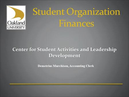 Student Organization Finances Center for Student Activities and Leadership Development Demetrius Murchison, Accounting Clerk.