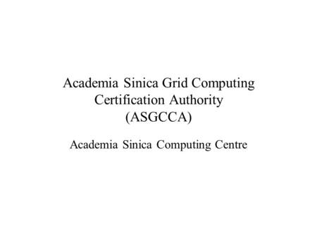 Academia Sinica Grid Computing Certification Authority (ASGCCA) Academia Sinica Computing Centre.