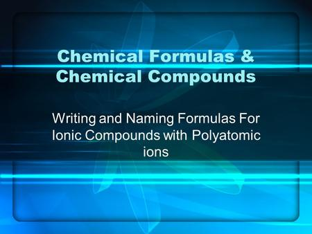 Chemical Formulas & Chemical Compounds Writing and Naming Formulas For Ionic Compounds with Polyatomic ions.