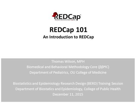 REDCap 101 An Introduction to REDCap Thomas Wilson, MPH Biomedical and Behavioral Methodology Core (ββϺC) Department of Pediatrics, OU College of Medicine.