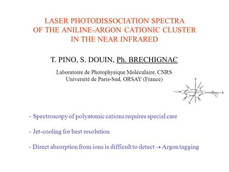 LASER PHOTODISSOCIATION SPECTRA OF THE ANILINE-ARGON CATIONIC CLUSTER IN THE NEAR INFRARED T. PINO, S. DOUIN, Ph. BRECHIGNAC Laboratoire de Photophysique.