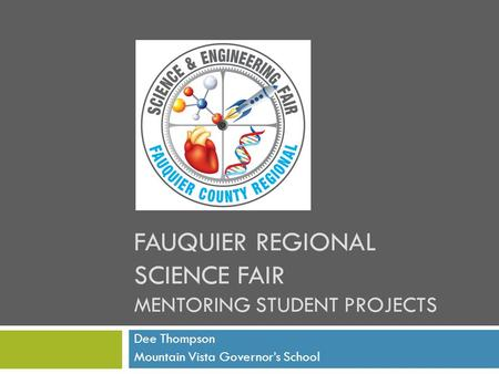FAUQUIER REGIONAL SCIENCE FAIR MENTORING STUDENT PROJECTS Dee Thompson Mountain Vista Governor's School.