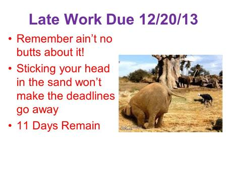 Late Work Due 12/20/13 Remember ain't no butts about it! Sticking your head in the sand won't make the deadlines go away 11 Days Remain.