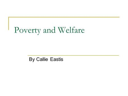 Poverty and Welfare By Callie Eastis. History At first, the U.S. used British Poor Laws that made a distinction between people who couldn't work because.