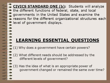 CIVICS STANDARD ONE (b): Students will analyze the different functions of federal, state, and local governments in the United States and examine the reasons.