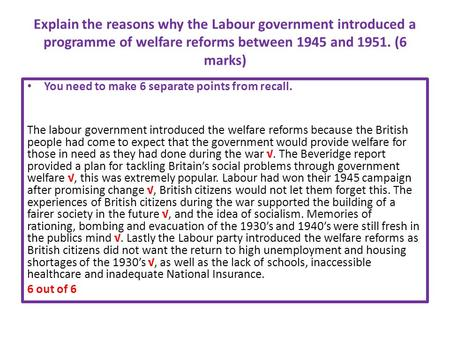 Explain the reasons why the Labour government introduced a programme of welfare reforms between 1945 and 1951. (6 marks) You need to make 6 separate points.