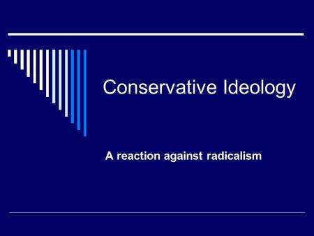 Conservative Ideology A reaction against radicalism.