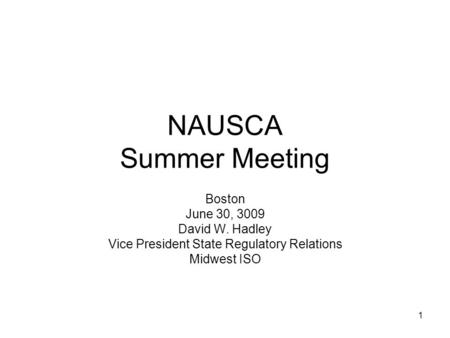 1 NAUSCA Summer Meeting Boston June 30, 3009 David W. Hadley Vice President State Regulatory Relations Midwest ISO.