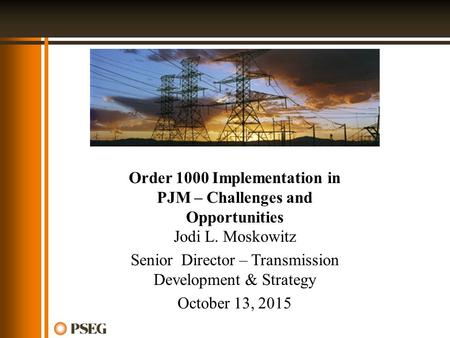 Order 1000 Implementation in PJM – Challenges and Opportunities Jodi L. Moskowitz Senior Director – Transmission Development & Strategy October 13, 2015.