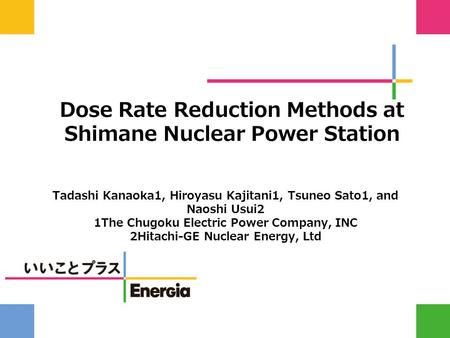 Dose Rate Reduction Methods at Shimane Nuclear Power Station Tadashi Kanaoka1, Hiroyasu Kajitani1, Tsuneo Sato1, and Naoshi Usui2 1The Chugoku Electric.