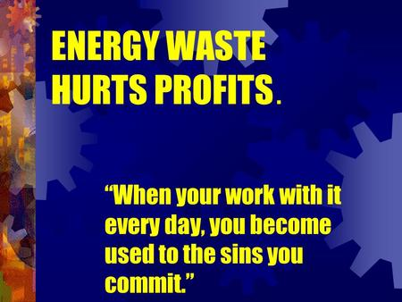 "ENERGY WASTE HURTS PROFITS. ""When your work with it every day, you become used to the sins you commit."""