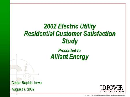 © 2002 J.D. Power and Associates. All Rights Reserved 2002 Electric Utility Residential Customer Satisfaction Study Cedar Rapids, Iowa August 7, 2002 Presented.