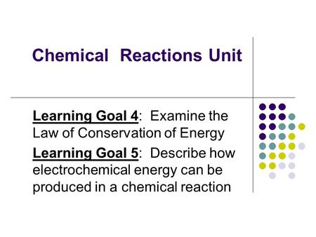 Chemical Reactions Unit Learning Goal 4: Examine the Law of Conservation of Energy Learning Goal 5: Describe how electrochemical energy can be produced.