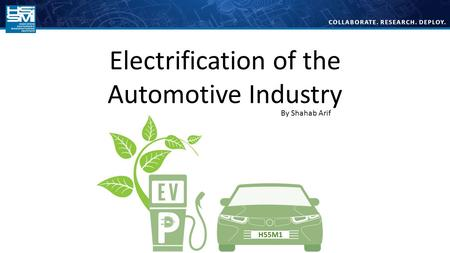 COLLABORATE. RESEARCH. DEPLOY. Electrification of the Automotive Industry By Shahab Arif.