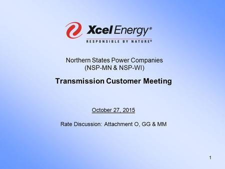1 Northern States Power Companies (NSP-MN & NSP-WI) Transmission Customer Meeting October 27, 2015 Rate Discussion: Attachment O, GG & MM.
