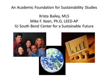 An Academic Foundation for Sustainability Studies Krista Bailey, MLS Mike F. Keen, Ph.D, LEED-AP IU South Bend Center for a Sustainable Future.