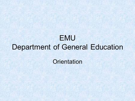 EMU Department of General Education Orientation. About the General Education Department Established in 2004. Around 75 full-time academic staff. Provides.