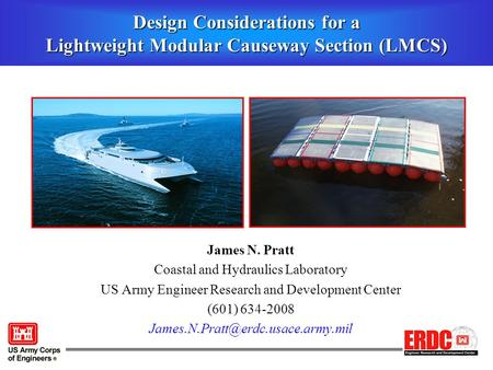 Design Considerations for a Lightweight Modular Causeway Section (LMCS) James N. Pratt Coastal and Hydraulics Laboratory US Army Engineer Research and.