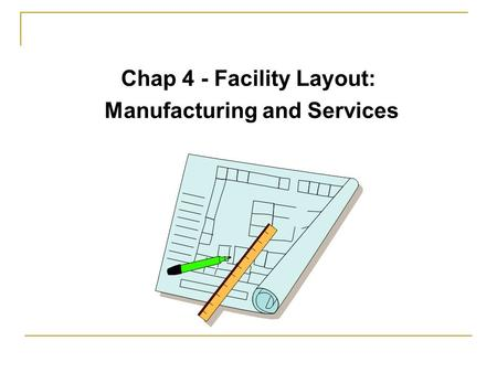 Chap 4 - Facility Layout: Manufacturing and Services.