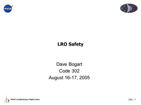 24b - 1 NASA's Goddard Space Flight Center LRO Safety Dave Bogart Code 302 August 16-17, 2005.