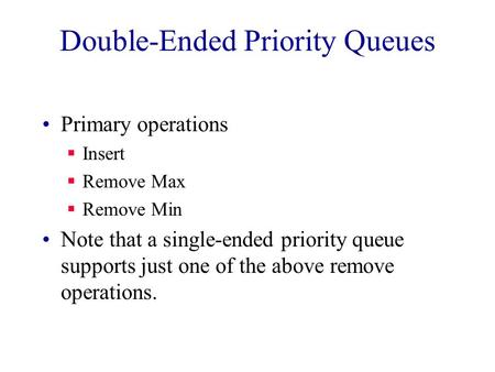 Double-Ended Priority Queues Primary operations  Insert  Remove Max  Remove Min Note that a single-ended priority queue supports just one of the above.