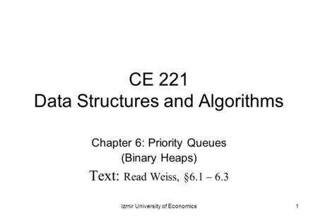 CE 221 Data Structures and Algorithms Chapter 6: Priority Queues (Binary Heaps) Text: Read Weiss, §6.1 – 6.3 1Izmir University of Economics.