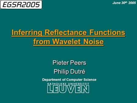 Inferring Reflectance Functions from Wavelet Noise Pieter Peers Philip Dutré Pieter Peers Philip Dutré June 30 th 2005 Department of Computer Science.