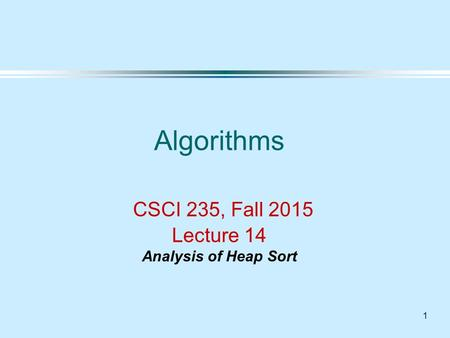 1 Algorithms CSCI 235, Fall 2015 Lecture 14 Analysis of Heap Sort.