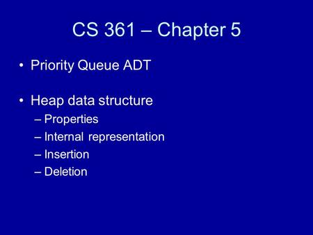 CS 361 – Chapter 5 Priority Queue ADT Heap data structure –Properties –Internal representation –Insertion –Deletion.
