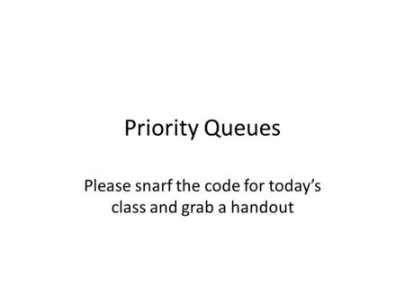 Priority Queues Please snarf the code for today's class and grab a handout.