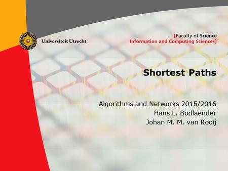 1 Shortest Paths Algorithms and Networks 2015/2016 Hans L. Bodlaender Johan M. M. van Rooij.