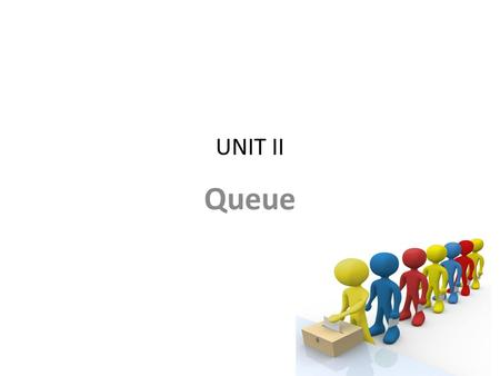 UNIT II Queue. Syllabus Contents Concept of queue as ADT Implementation using linked and sequential organization. – linear – circular queue Concept –