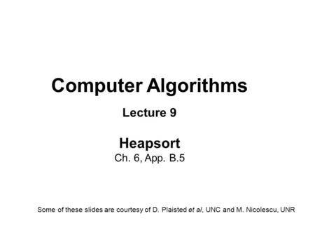 Computer Algorithms Lecture 9 Heapsort Ch. 6, App. B.5 Some of these slides are courtesy of D. Plaisted et al, UNC and M. Nicolescu, UNR.