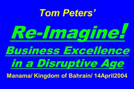 Tom Peters' Re-Imagine ! Business Excellence in a Disruptive Age Manama/ Kingdom of Bahrain/ 14April2004.