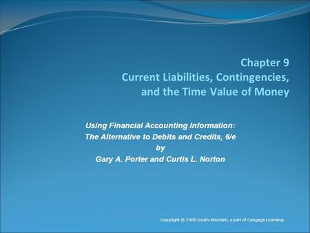 Chapter 9 Current Liabilities, Contingencies, and the Time Value of Money Copyright © 2009 South-Western, a part of Cengage Learning. Using Financial Accounting.