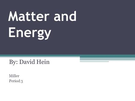 Matter and Energy By: David Hein Miller Period 3.