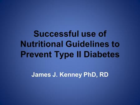 Successful use of Nutritional Guidelines to Prevent Type II Diabetes James J. Kenney PhD, RD.