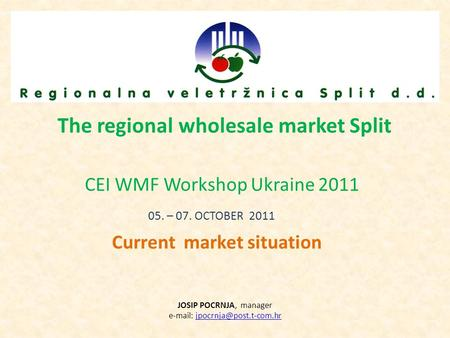 The regional wholesale market Split CEI WMF Workshop Ukraine 2011 05. – 07. OCTOBER 2011 Current market situation JOSIP POCRNJA, manager