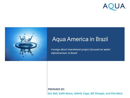 PREPARED BY: Eric Bell, Keith Boom, Valerie Cupp, Bill Panagis, and Kim Rieck Aqua America in Brazil Foreign direct investment project focused on water.