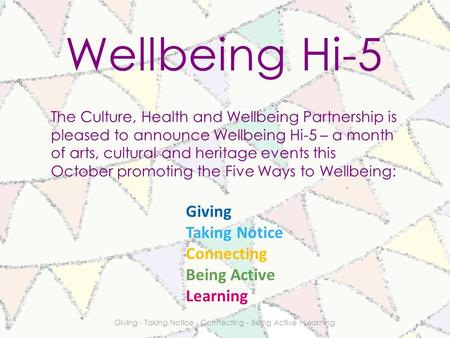 Wellbeing Hi-5 The Culture, Health and Wellbeing Partnership is pleased to announce Wellbeing Hi-5 – a month of arts, cultural and heritage events this.