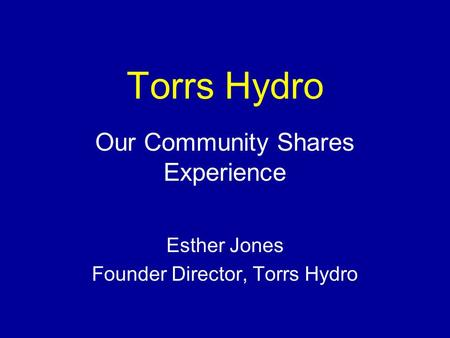 Torrs Hydro Our Community Shares Experience Esther Jones Founder Director, Torrs Hydro.